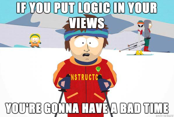 If you put logic in your views, youre going to have a bad time - South Park Ski Instructor